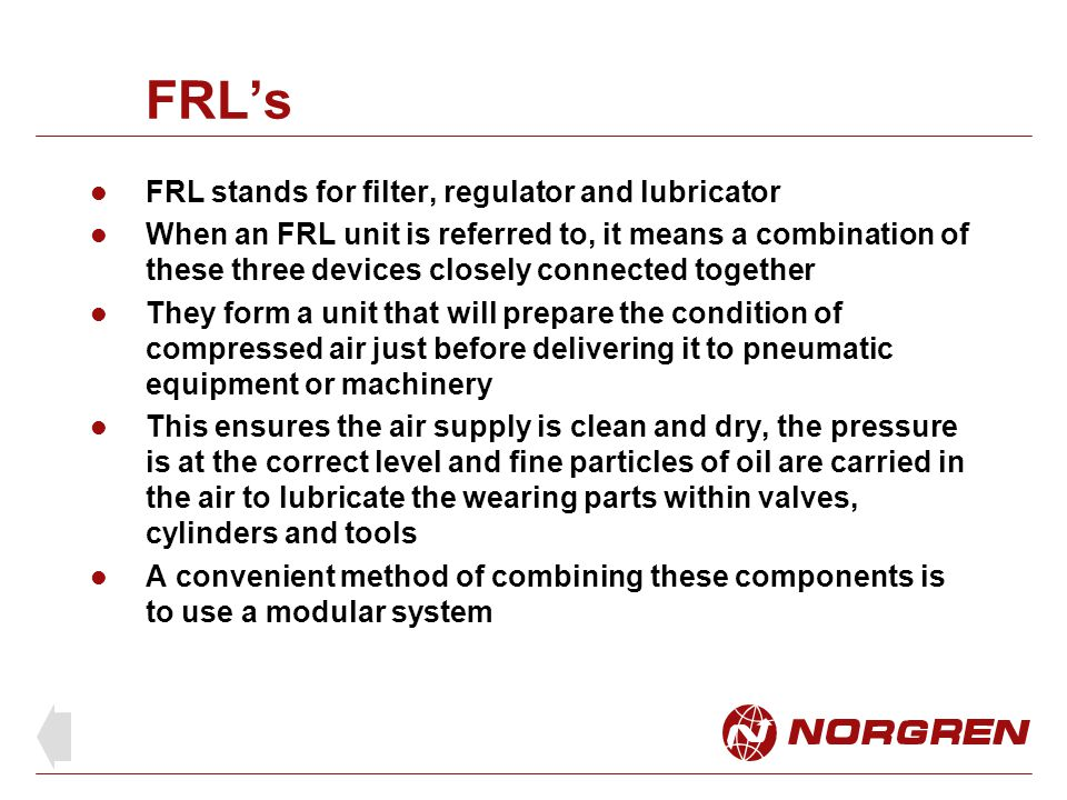 FRL stands for filter, regulator and lubricator When an FRL unit is referred to, it means a combination of these three devices closely connected toget