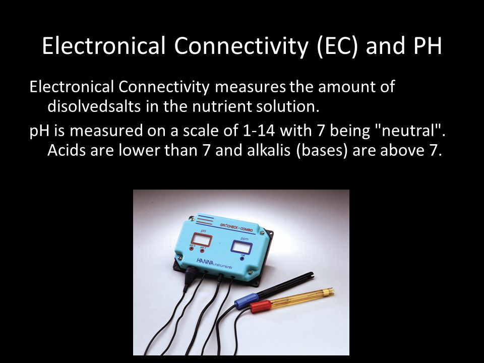 Electronical Connectivity (EC) and PH Electronical Connectivity measures the amount of disolvedsalts in the nutrient solution.