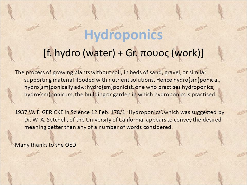 Hydroponics [f. hydro (water) + Gr. πουος (work)] The process of growing plants without soil, in beds of sand, gravel, or similar supporting material