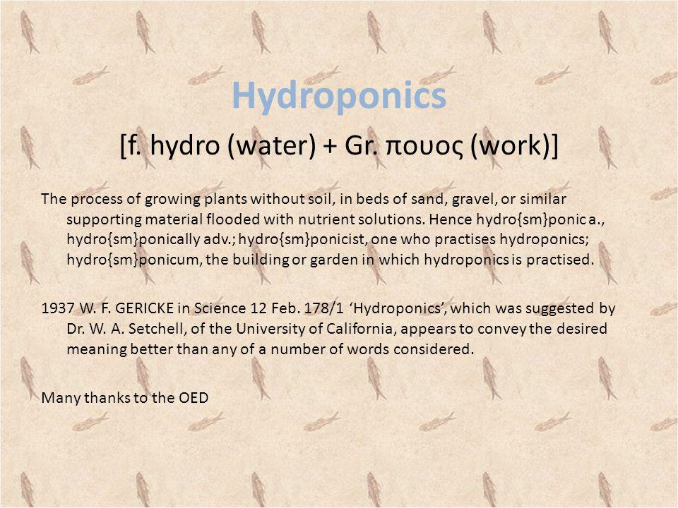 Hydroponics [f.hydro (water) + Gr.