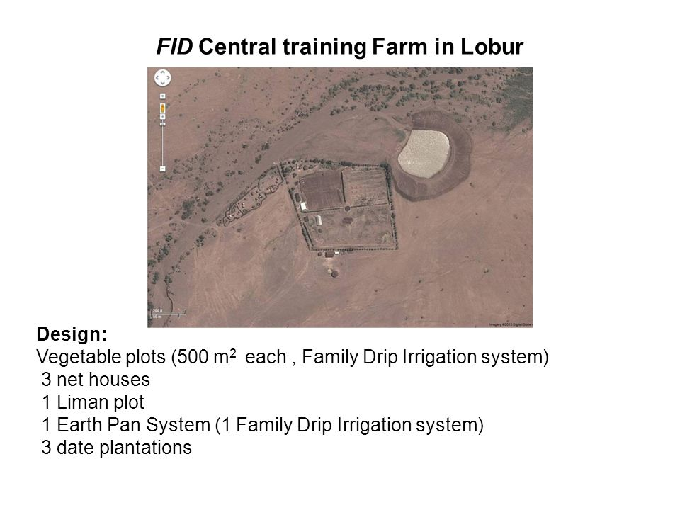 FID Central training Farm in Lobur Design: Vegetable plots (500 m 2 each, Family Drip Irrigation system) 3 net houses 1 Liman plot 1 Earth Pan System