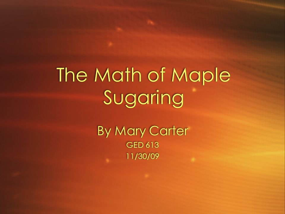 The Math of Maple Sugaring By Mary Carter GED 613 11/30/09 By Mary Carter GED 613 11/30/09