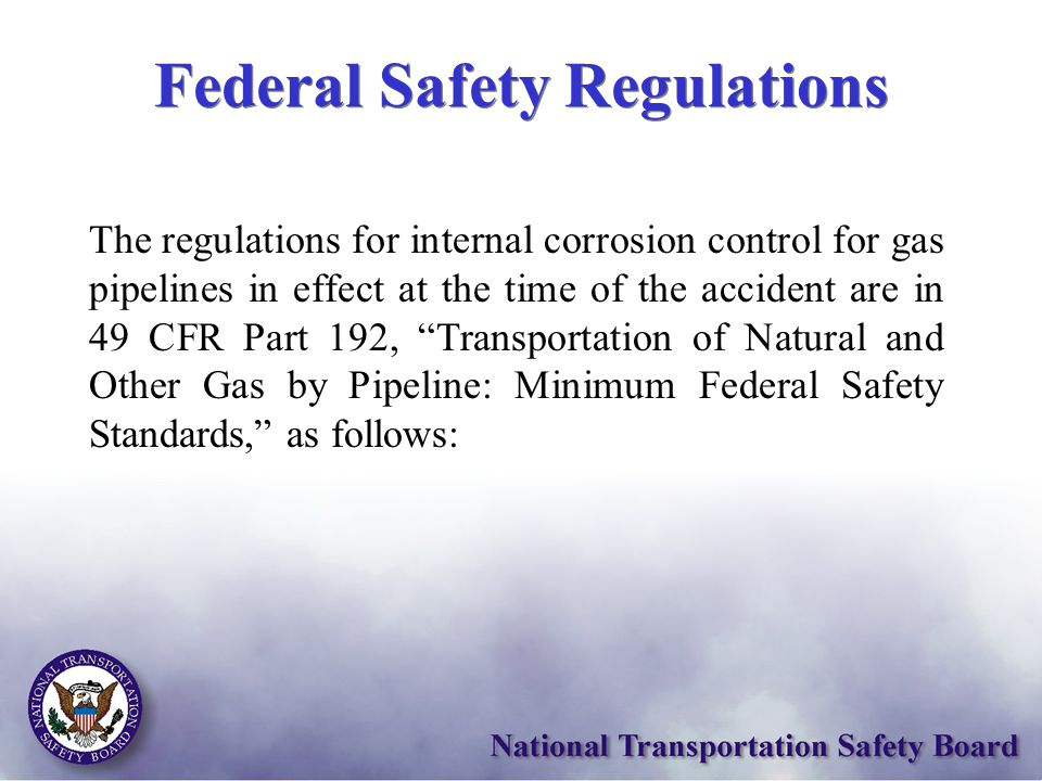 "The regulations for internal corrosion control for gas pipelines in effect at the time of the accident are in 49 CFR Part 192, ""Transportation of Natu"