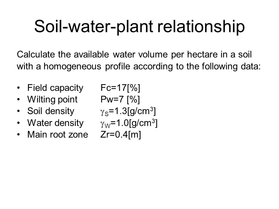 Soil-water-plant relationship Calculate the available water volume per hectare in a soil with a homogeneous profile according to the following data: Field capacity Fc=17[%] Wilting pointPw=7 [%] Soil density  S =1.3[g/cm 3 ] Water density  W =1.0[g/cm 3 ] Main root zoneZr=0.4[m]