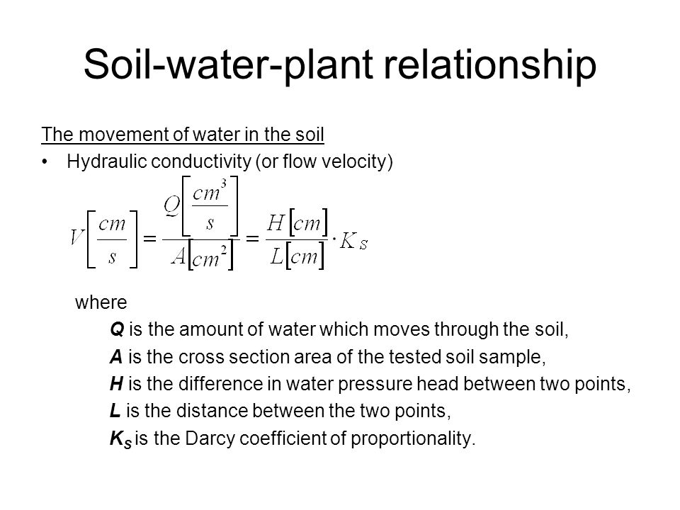 Soil-water-plant relationship The movement of water in the soil Hydraulic conductivity (or flow velocity) where Q is the amount of water which moves through the soil, A is the cross section area of the tested soil sample, H is the difference in water pressure head between two points, L is the distance between the two points, K S is the Darcy coefficient of proportionality.