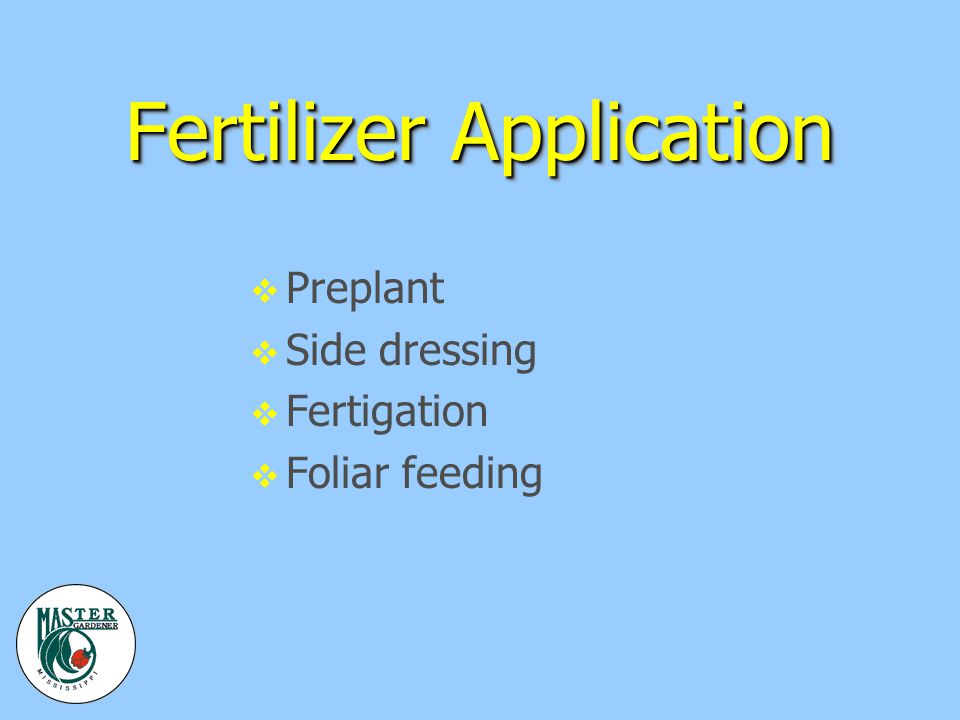 Fertilizer Application v Preplant v Side dressing v Fertigation v Foliar feeding