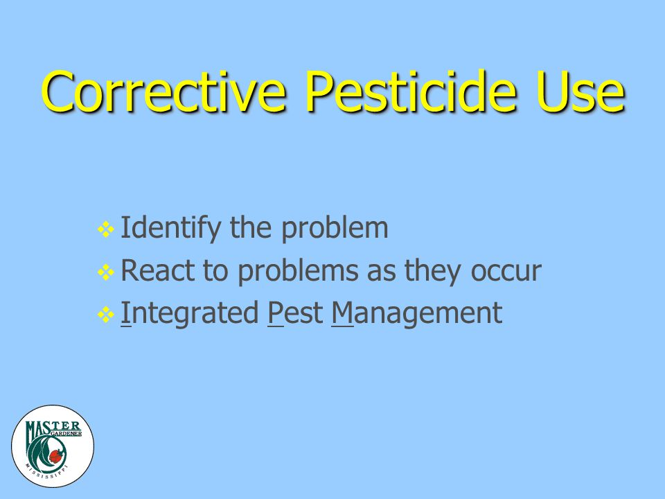 Corrective Pesticide Use v Identify the problem v React to problems as they occur v Integrated Pest Management