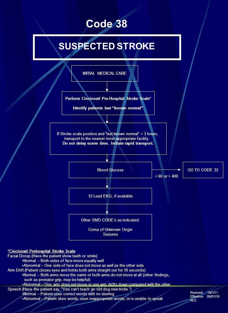 Code 38 SUSPECTED STROKE Perform Cincinnati Pre-Hospital Stroke Scale* Identify patients last known normal If Stroke scale positive and last known normal < 3 hours, transport to the nearest most appropriate facility.