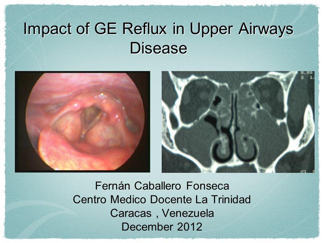 Impact of GE Reflux in Upper Airways Disease Fernán Caballero Fonseca Centro Medico Docente La Trinidad Caracas, Venezuela December 2012