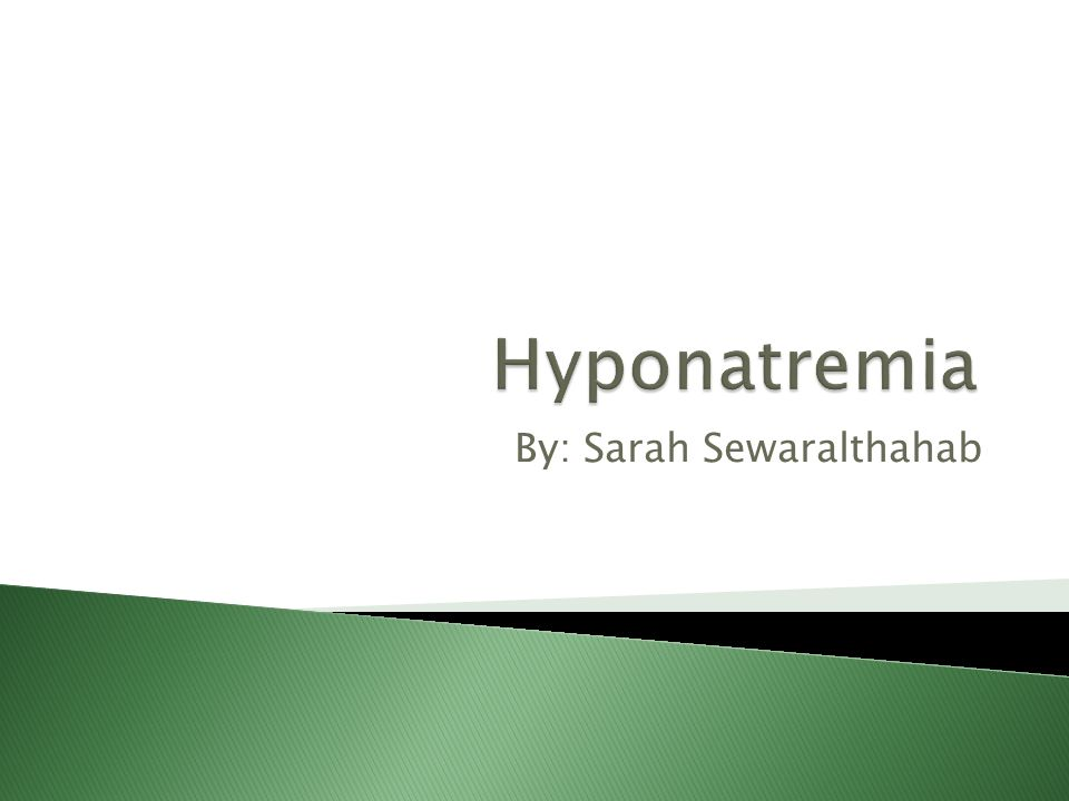 Hyponatremia By: Sarah Sewaralthahab