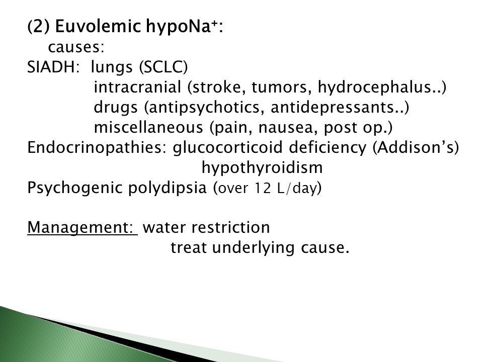( 2) Euvolemic hypoNa⁺: causes: SIADH: lungs (SCLC) intracranial (stroke, tumors, hydrocephalus..) drugs (antipsychotics, antidepressants..) miscellan