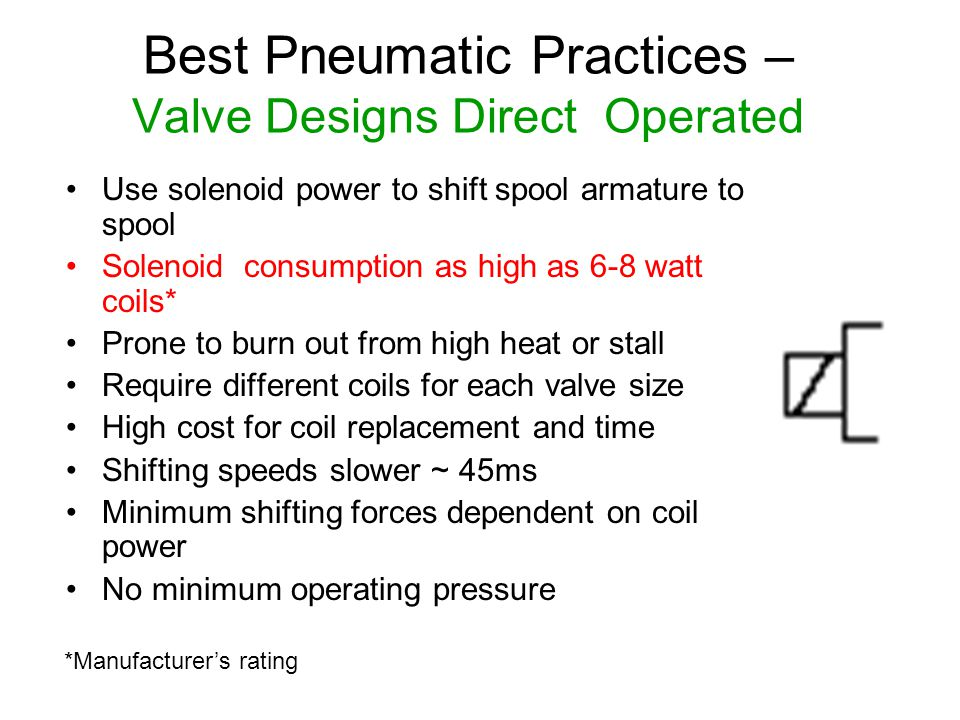 Best Pneumatic Practices – Valve Designs Direct Operated Use solenoid power to shift spool armature to spool Solenoid consumption as high as 6-8 watt
