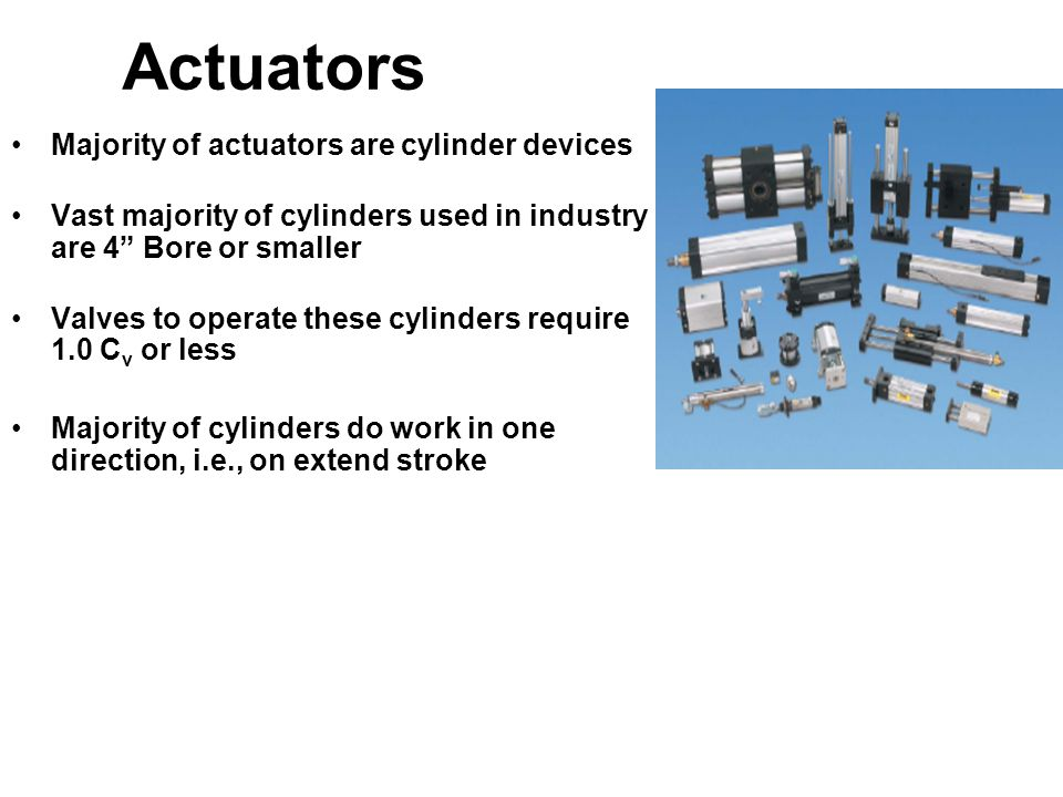 """Actuators Majority of actuators are cylinder devices Vast majority of cylinders used in industry are 4"""" Bore or smaller Valves to operate these cylind"""