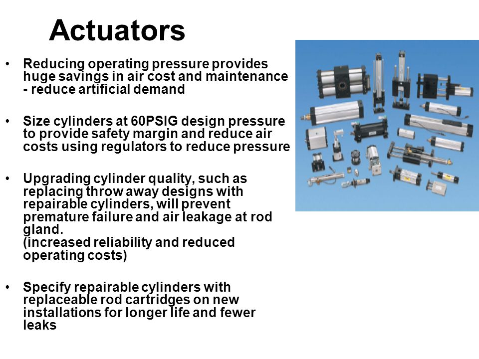 Actuators Reducing operating pressure provides huge savings in air cost and maintenance - reduce artificial demand Size cylinders at 60PSIG design pre