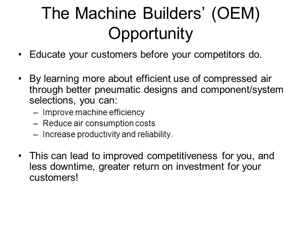 The Machine Builders' (OEM) Opportunity Educate your customers before your competitors do. By learning more about efficient use of compressed air thro