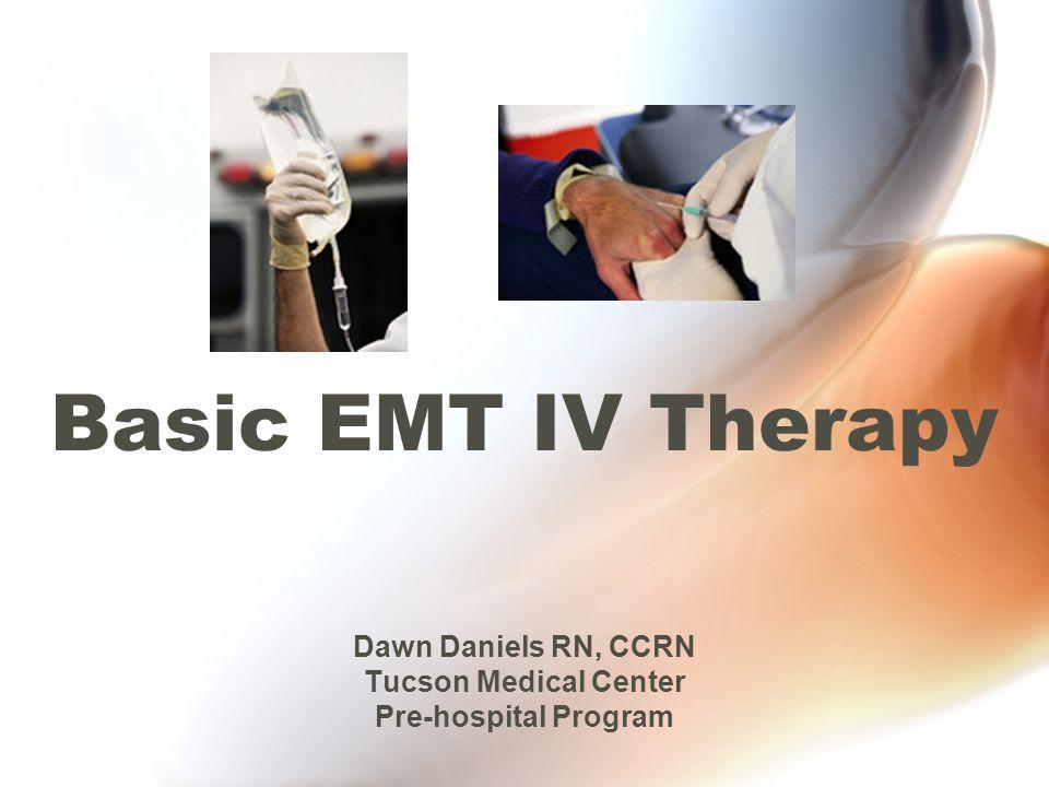 Basic EMT IV Therapy Dawn Daniels RN, CCRN Tucson Medical Center Pre-hospital Program