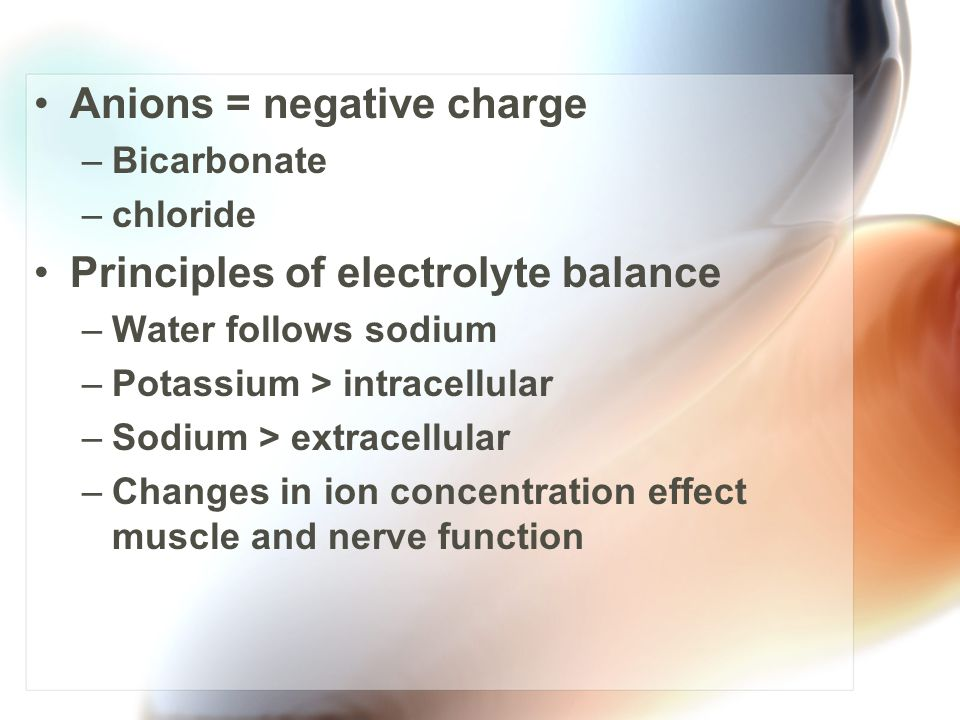 Anions = negative charge –Bicarbonate –chloride Principles of electrolyte balance –Water follows sodium –Potassium > intracellular –Sodium > extracell