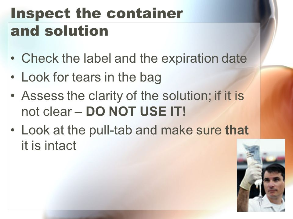 Inspect the container and solution Check the label and the expiration date Look for tears in the bag Assess the clarity of the solution; if it is not