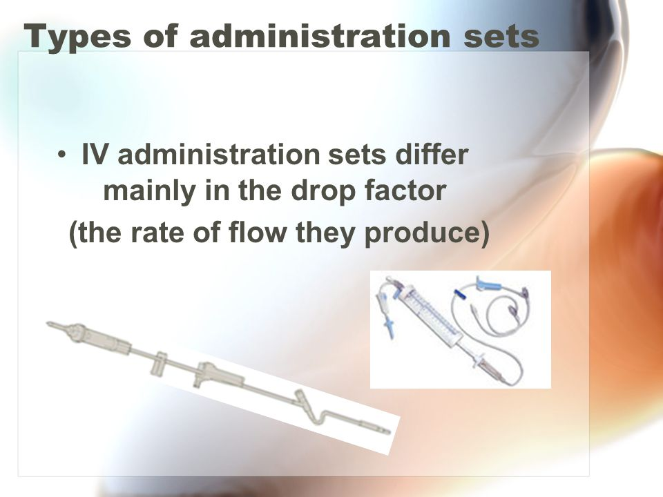 Types of administration sets IV administration sets differ mainly in the drop factor (the rate of flow they produce)