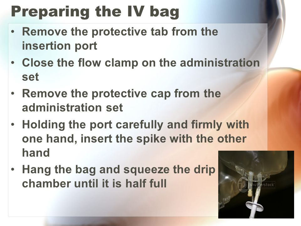 Preparing the IV bag Remove the protective tab from the insertion port Close the flow clamp on the administration set Remove the protective cap from t