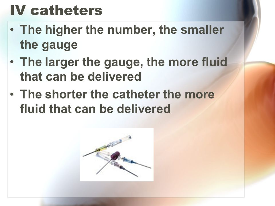 IV catheters The higher the number, the smaller the gauge The larger the gauge, the more fluid that can be delivered The shorter the catheter the more
