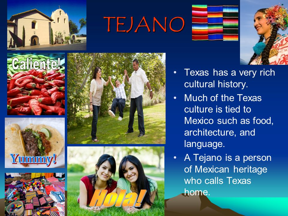 TEJANO Texas has a very rich cultural history. Much of the Texas culture is tied to Mexico such as food, architecture, and language. A Tejano is a per