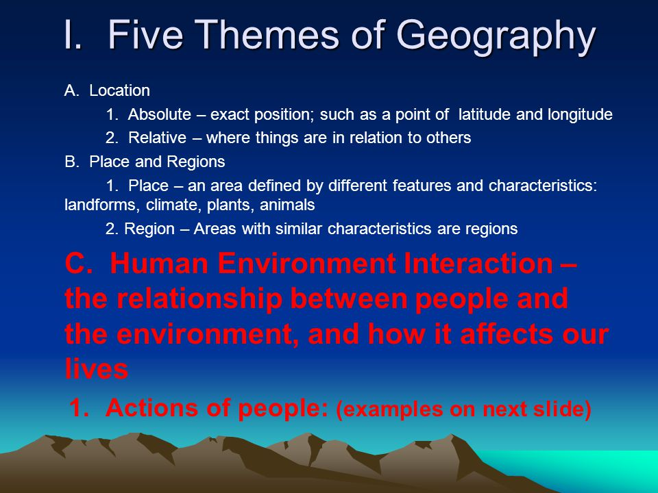 I. Five Themes of Geography A. Location 1. Absolute – exact position; such as a point of latitude and longitude 2. Relative – where things are in rela