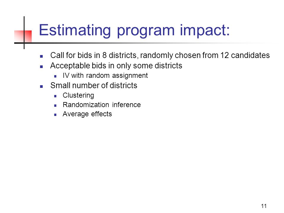 11 Estimating program impact: Call for bids in 8 districts, randomly chosen from 12 candidates Acceptable bids in only some districts IV with random assignment Small number of districts Clustering Randomization inference Average effects