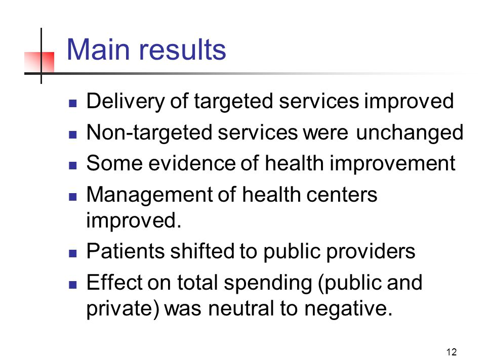12 Main results Delivery of targeted services improved Non-targeted services were unchanged Some evidence of health improvement Management of health centers improved.