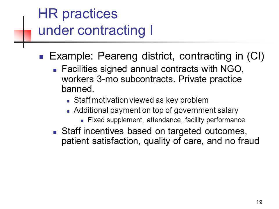 19 HR practices under contracting I Example: Peareng district, contracting in (CI) Facilities signed annual contracts with NGO, workers 3-mo subcontracts.