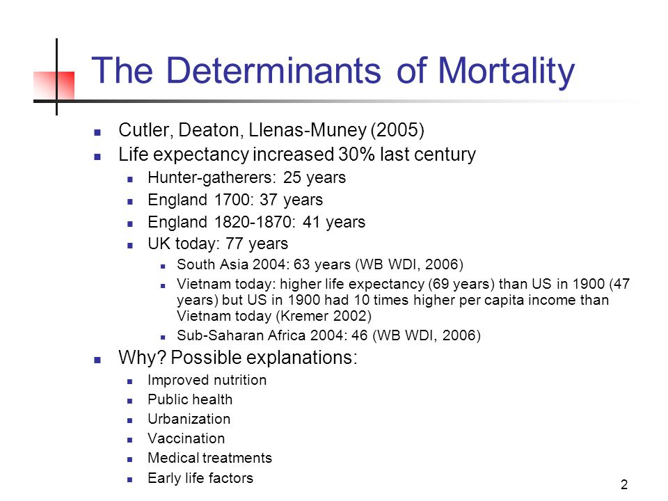 2 The Determinants of Mortality Cutler, Deaton, Llenas-Muney (2005) Life expectancy increased 30% last century Hunter-gatherers: 25 years England 1700: 37 years England 1820-1870: 41 years UK today: 77 years South Asia 2004: 63 years (WB WDI, 2006) Vietnam today: higher life expectancy (69 years) than US in 1900 (47 years) but US in 1900 had 10 times higher per capita income than Vietnam today (Kremer 2002) Sub-Saharan Africa 2004: 46 (WB WDI, 2006) Why.