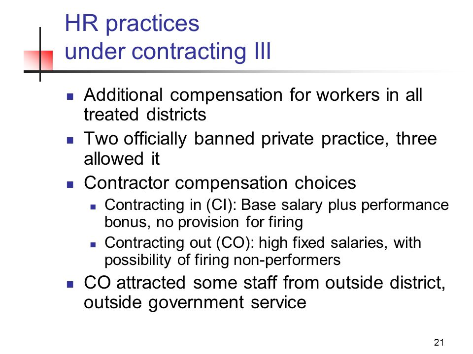 21 HR practices under contracting III Additional compensation for workers in all treated districts Two officially banned private practice, three allowed it Contractor compensation choices Contracting in (CI): Base salary plus performance bonus, no provision for firing Contracting out (CO): high fixed salaries, with possibility of firing non-performers CO attracted some staff from outside district, outside government service