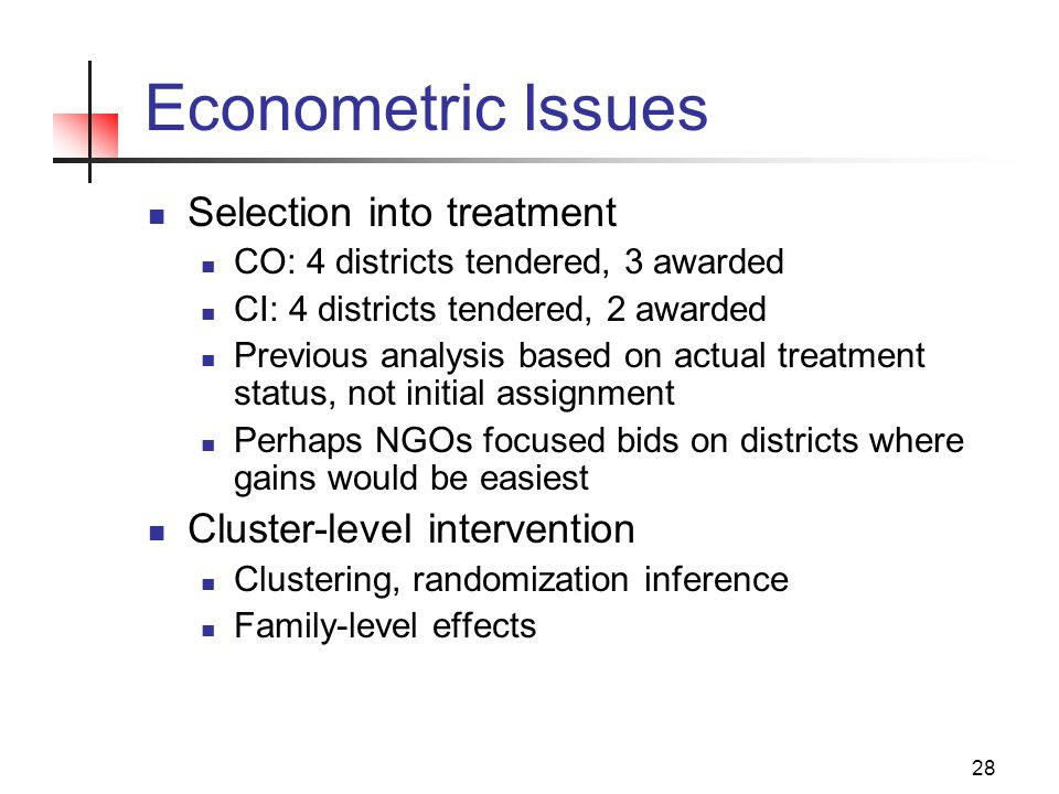 28 Econometric Issues Selection into treatment CO: 4 districts tendered, 3 awarded CI: 4 districts tendered, 2 awarded Previous analysis based on actual treatment status, not initial assignment Perhaps NGOs focused bids on districts where gains would be easiest Cluster-level intervention Clustering, randomization inference Family-level effects