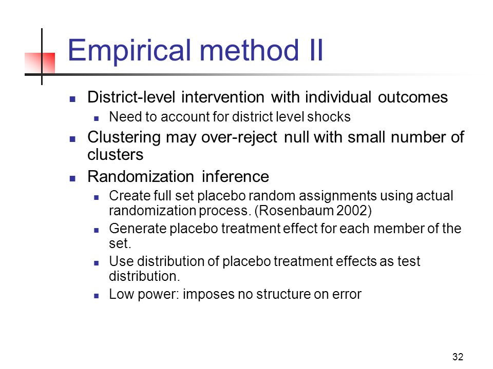 32 Empirical method II District-level intervention with individual outcomes Need to account for district level shocks Clustering may over-reject null with small number of clusters Randomization inference Create full set placebo random assignments using actual randomization process.