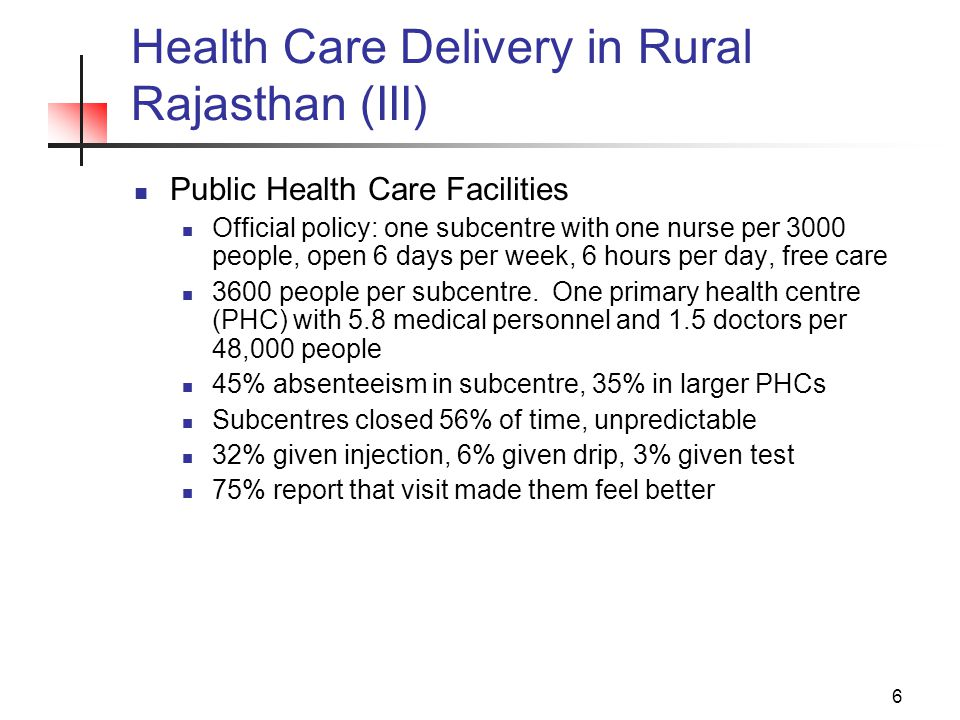 7 Health Care Delivery in Rural Rajasthan (IV) Private Care Poor training as doctors 41% have no medical degree, 18% have no medical training, 17% did not graduate from high school 68% given injection, 12% given drip, 3% test 81% report that visit made them feel better Almost comparable costs even though public supposed to be free: Public: Rs 71 Private: Rs 84 Bhopa: Rs 61 Reported satisfaction compared with poor health outcomes suggests need for state involvement