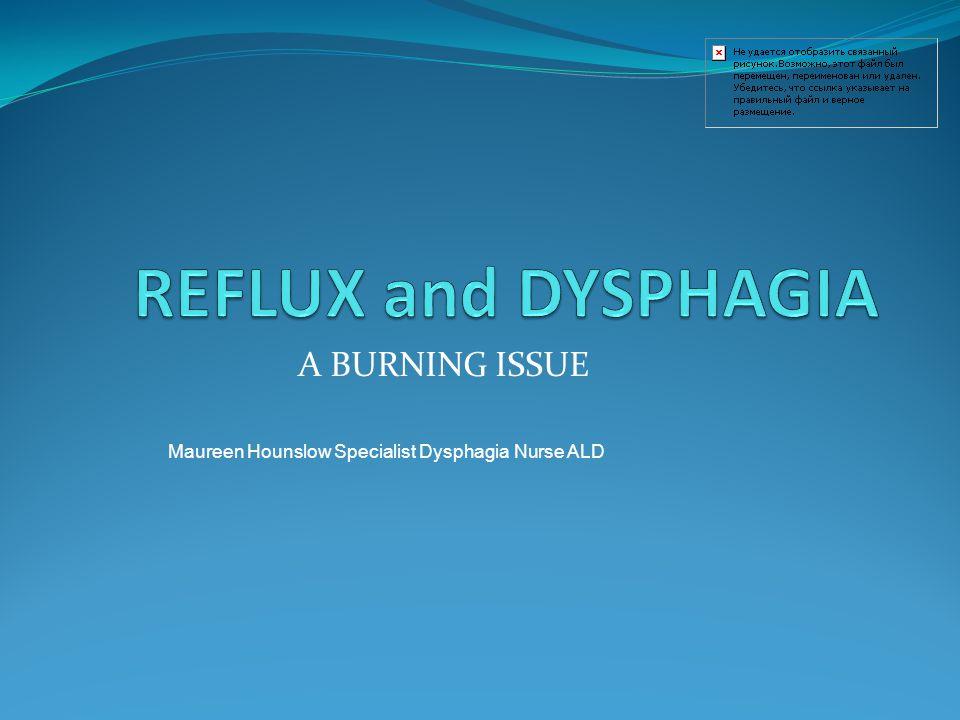 A BURNING ISSUE Maureen Hounslow Specialist Dysphagia Nurse ALD