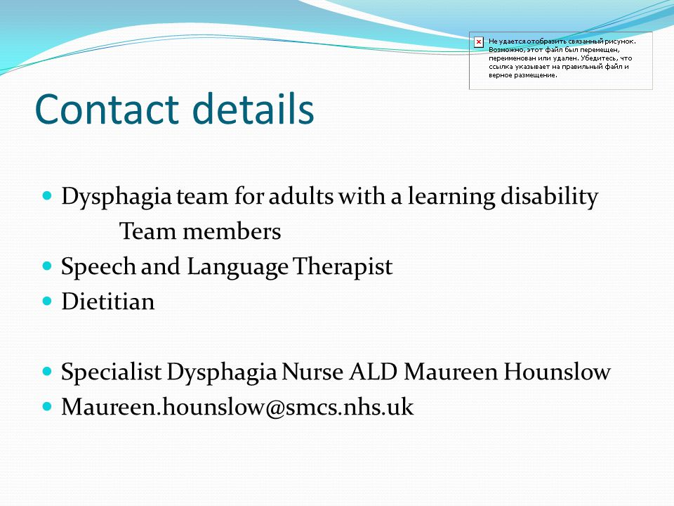 Contact details Dysphagia team for adults with a learning disability Team members Speech and Language Therapist Dietitian Specialist Dysphagia Nurse ALD Maureen Hounslow Maureen.hounslow@smcs.nhs.uk