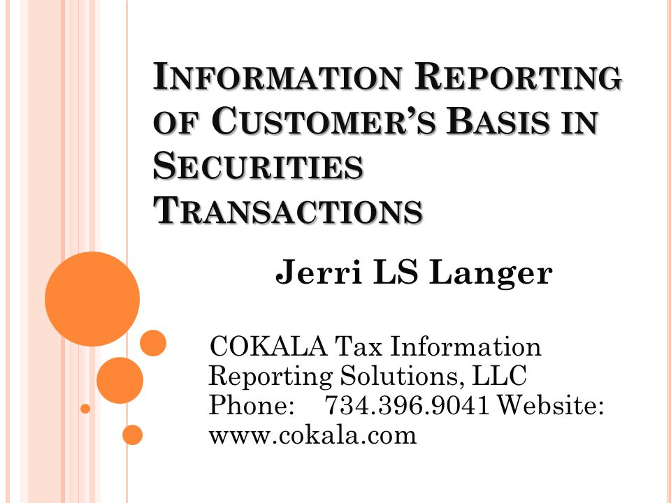 I NFORMATION R EPORTING OF C USTOMER ' S B ASIS IN S ECURITIES T RANSACTIONS Jerri LS Langer COKALA Tax Information Reporting Solutions, LLC Phone: 734.396.9041 Website: www.cokala.com