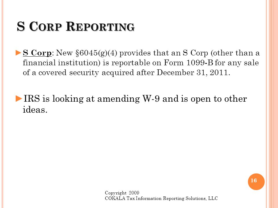 S C ORP R EPORTING ► S Corp : New §6045(g)(4) provides that an S Corp (other than a financial institution) is reportable on Form 1099-B for any sale o