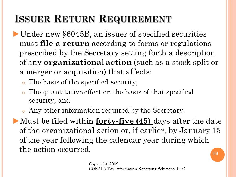 I SSUER R ETURN R EQUIREMENT ►Under new §6045B, an issuer of specified securities must file a return according to forms or regulations prescribed by t