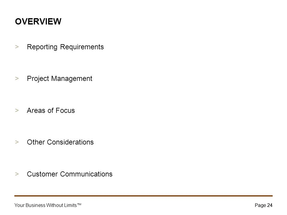 Your Business Without Limits™Page 24 24 OVERVIEW >Reporting Requirements >Project Management >Areas of Focus >Other Considerations >Customer Communica
