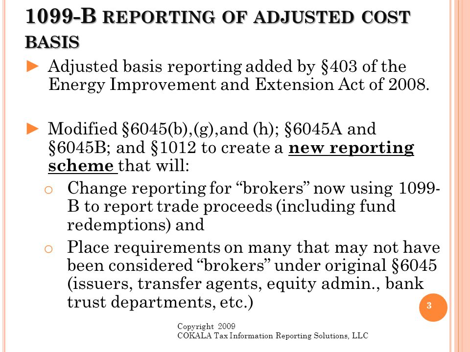 1099-B REPORTING OF ADJUSTED COST BASIS ►IRS (with Treasury) can and probably will change the reporting we now know on 1099-B in very fundamental ways.