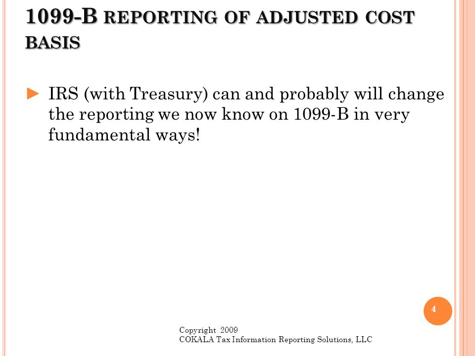 1099-B REPORTING OF ADJUSTED COST BASIS ►IRS (with Treasury) can and probably will change the reporting we now know on 1099-B in very fundamental ways