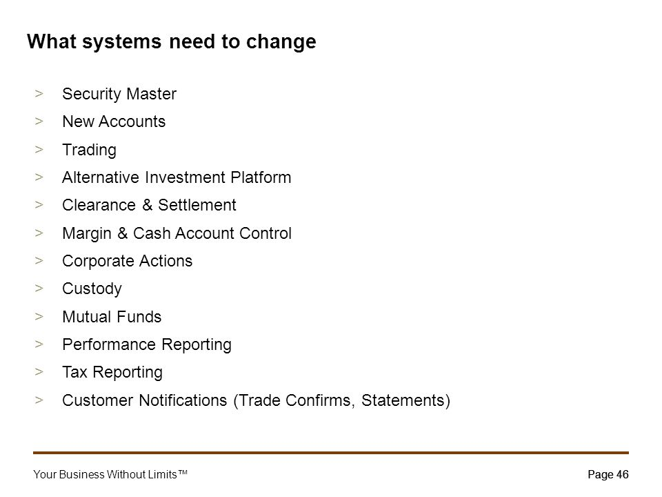 Your Business Without Limits™Page 46 What systems need to change >Security Master >New Accounts >Trading >Alternative Investment Platform >Clearance &