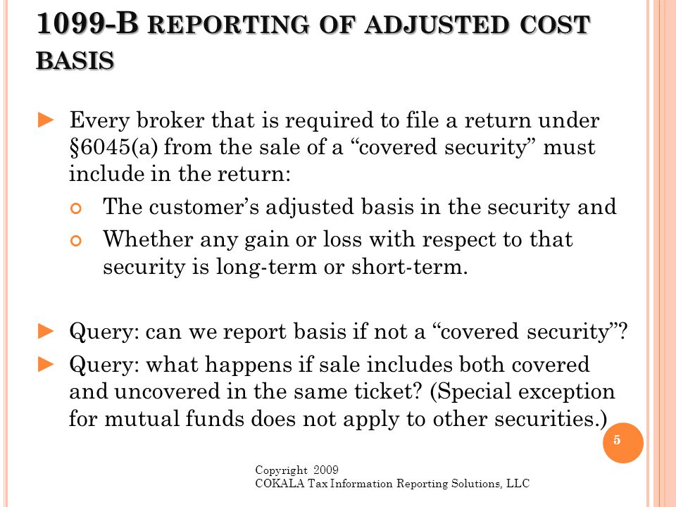 S C ORP R EPORTING ► S Corp : New §6045(g)(4) provides that an S Corp (other than a financial institution) is reportable on Form 1099-B for any sale of a covered security acquired after December 31, 2011.