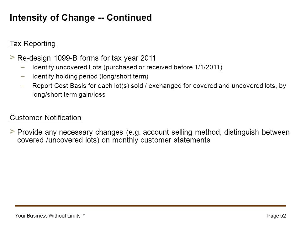 Your Business Without Limits™Page 52 Intensity of Change -- Continued Tax Reporting > Re-design 1099-B forms for tax year 2011 –Identify uncovered Lot
