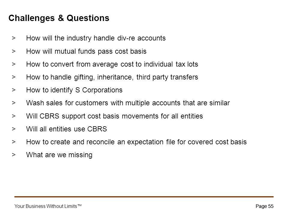Your Business Without Limits™Page 55 Challenges & Questions >How will the industry handle div-re accounts >How will mutual funds pass cost basis >How