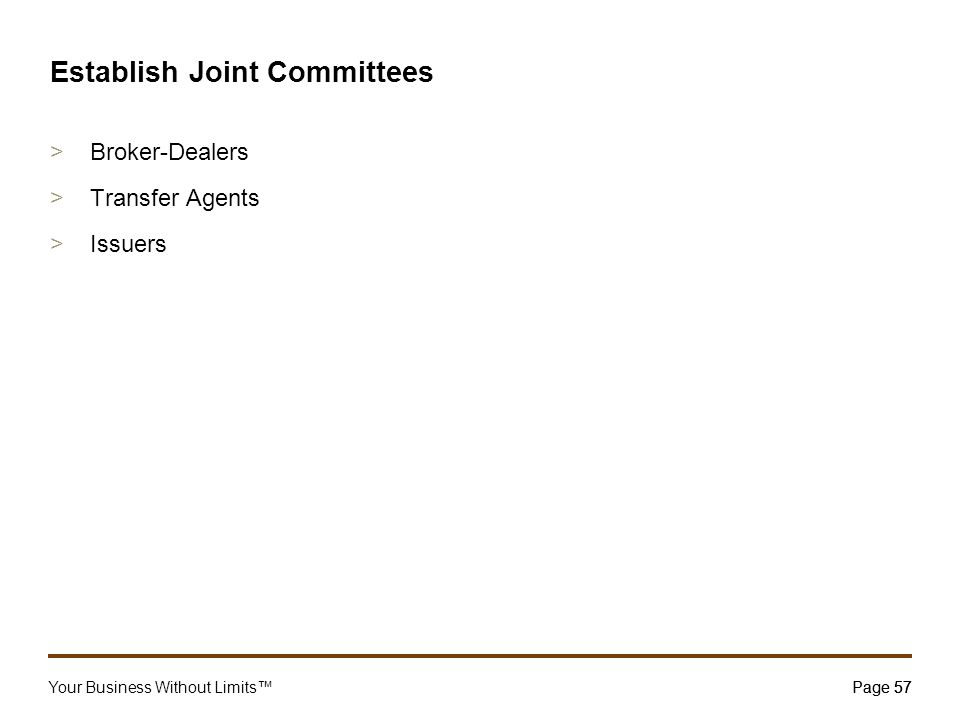 Your Business Without Limits™Page 57 57 Establish Joint Committees >Broker-Dealers >Transfer Agents >Issuers