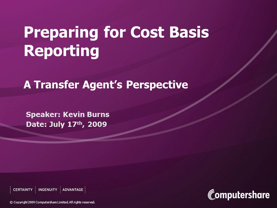 © Copyright 2009 Computershare Limited. All rights reserved. Speaker: Kevin Burns Date: July 17 th, 2009 Preparing for Cost Basis Reporting A Transfer