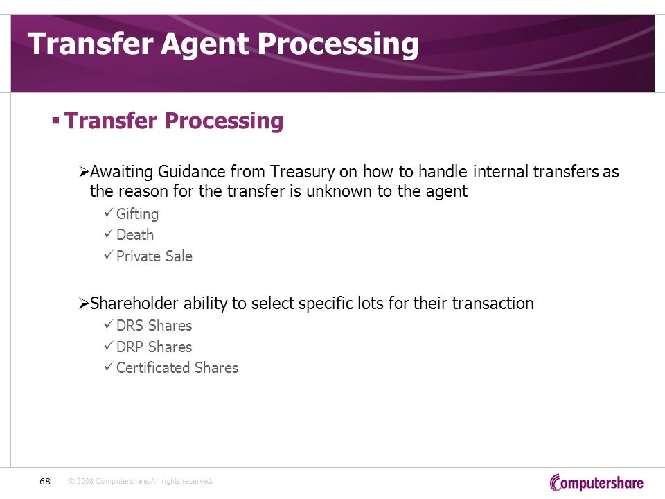 © 2008 Computershare. All rights reserved. 68 Transfer Agent Processing  Transfer Processing  Awaiting Guidance from Treasury on how to handle inter